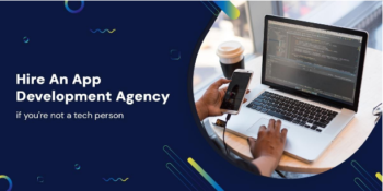 How to hire an app development agency if you're not a tech person?